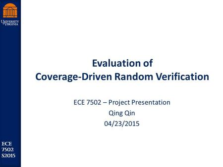 Robust Low Power VLSI ECE 7502 S2015 Evaluation of Coverage-Driven Random Verification ECE 7502 – Project Presentation Qing Qin 04/23/2015.