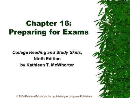 © 2004 Pearson Education, Inc., publishing as Longman Publishers Chapter 16: Preparing for Exams College Reading and Study Skills, Ninth Edition by Kathleen.