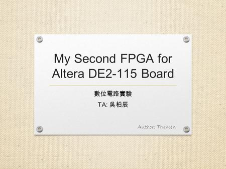 My Second FPGA for Altera DE2-115 Board 數位電路實驗 TA: 吳柏辰 Author: Trumen.