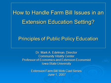 How to Handle Farm Bill Issues in an Extension Education Setting? Principles of Public Policy Education Dr. Mark A. Edelman, Director Community Vitality.