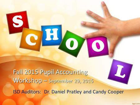 Fall 2015 Pupil Accounting Workshop – September 29, 2015 ISD Auditors: Dr. Daniel Pratley and Candy Cooper.