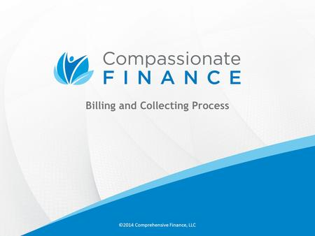 Billing and Collecting Process ©2014 Comprehensive Finance, LLC.