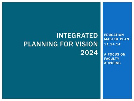 EDUCATION MASTER PLAN 11.14.14 A FOCUS ON FACULTY ADVISING INTEGRATED PLANNING FOR VISION 2024.