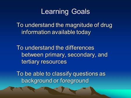 Learning Goals To understand the magnitude of drug information available today To understand the differences between primary, secondary, and tertiary resources.