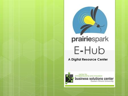 E - Hub A Digital Resource Center. Overview  Digital Resource Center with 24/7 online accessibility  For entrepreneurs, economic developers, students.