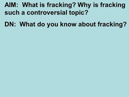 AIM: What is fracking? Why is fracking such a controversial topic? DN: What do you know about fracking?