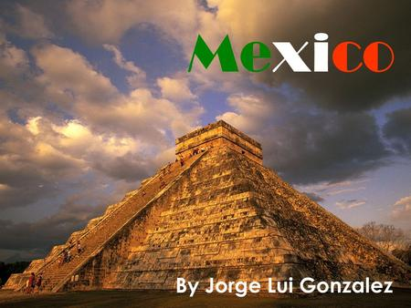 Mexico By Jorge Lui Gonzalez. Mexico in the world.