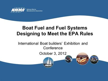 Boat Fuel and Fuel Systems Designing to Meet the EPA Rules International Boat builders' Exhibition and Conference October 3, 2012.