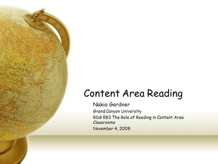 Content Area Reading Nakia Gardner Grand Canyon University RDG 583 The Role of Reading in Content Area Classrooms November 4, 2009.