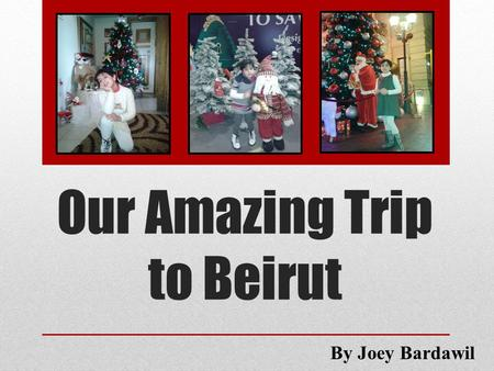 Our Amazing Trip to Beirut By Joey Bardawil. Last Christmas vacation, my family and I decided to make a trip to Beirut.