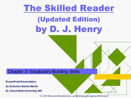© 2005 Pearson Education Inc., publishing as Longman Publishers The Skilled Reader (Updated Edition) by D. J. Henry Chapter 3: Vocabulary-Building Skills.