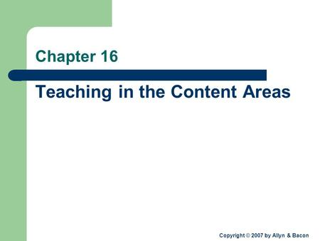 Copyright © 2007 by Allyn & Bacon Chapter 16 Teaching in the Content Areas.