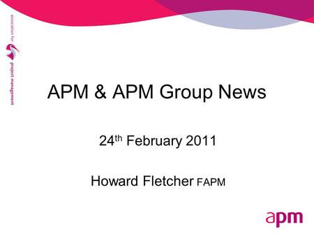 APM & APM Group News 24 th February 2011 Howard Fletcher FAPM.