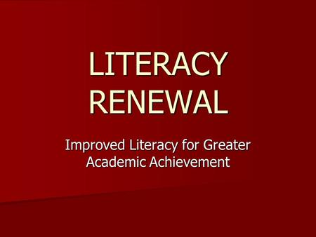 LITERACY RENEWAL Improved Literacy for Greater Academic Achievement.