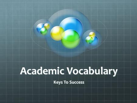 "Academic Vocabulary Keys To Success. Academic Vocabulary ""Acquiring academic language, the language that is used in schools, testing and in scholarly."