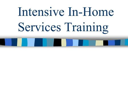 Intensive In-Home Services Training. Service Definition Intensive In Home Services is an intensive, time-limited mental health service for youth and their.