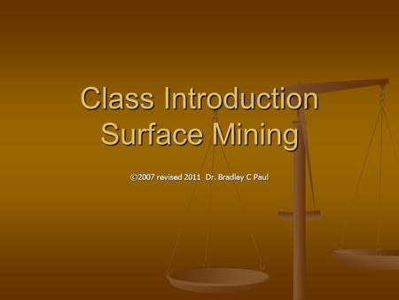 Class Introduction Surface Mining ©2007 revised 2011 Dr. Bradley C Paul.