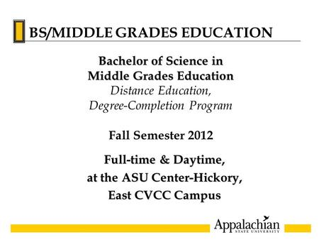 Full-time & Daytime, at the ASU Center-Hickory, East CVCC Campus Bachelor of Science in Middle Grades Education Distance Education, Degree-Completion Program.