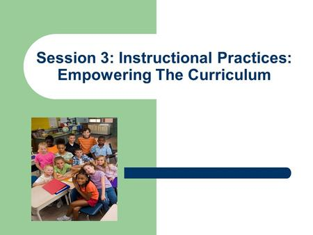 Session 3: Instructional Practices: Empowering The Curriculum.