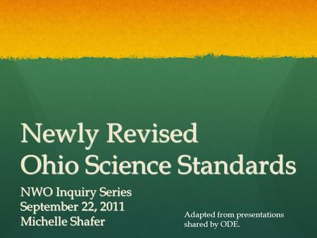 Newly Revised Ohio Science Standards NWO Inquiry Series September 22, 2011 Michelle Shafer Adapted from presentations shared by ODE.