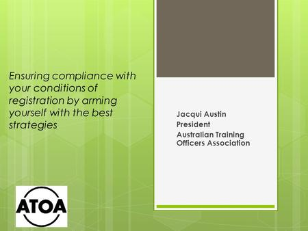 Ensuring compliance with your conditions of registration by arming yourself with the best strategies Jacqui Austin President Australian Training Officers.
