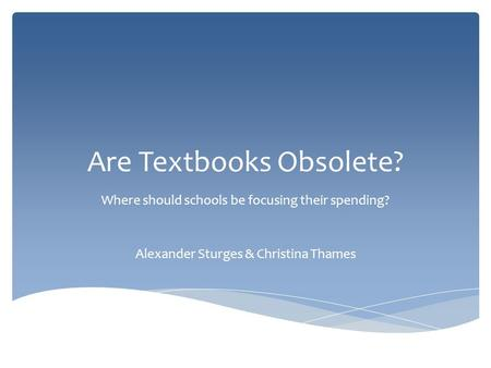 Are Textbooks Obsolete? Where should schools be focusing their spending? Alexander Sturges & Christina Thames.
