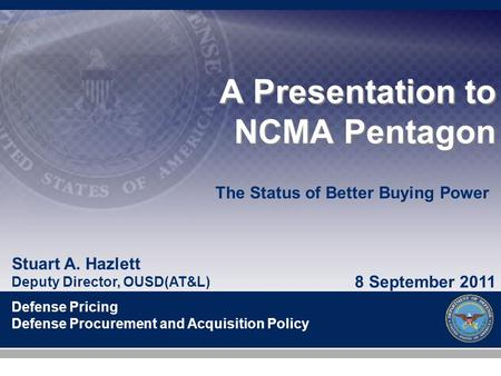 Stuart A. Hazlett Deputy Director, OUSD(AT&L) Defense Pricing Defense Procurement and Acquisition Policy A Presentation to NCMA Pentagon 8 September 2011.