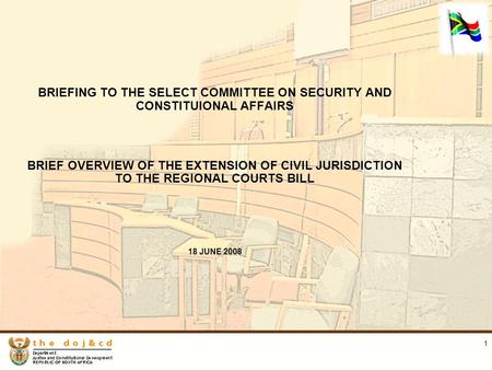 1 BRIEFING TO THE SELECT COMMITTEE ON SECURITY AND CONSTITUIONAL AFFAIRS BRIEF OVERVIEW OF THE EXTENSION OF CIVIL JURISDICTION TO THE REGIONAL COURTS BILL.