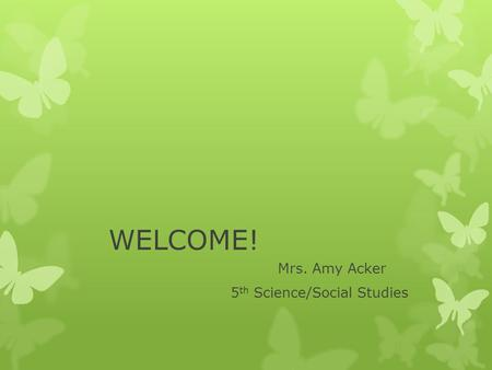 WELCOME! Mrs. Amy Acker 5 th Science/Social Studies.