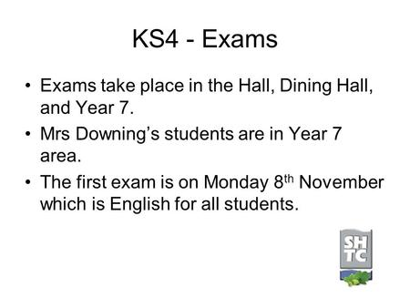 KS4 - Exams Exams take place in the Hall, Dining Hall, and Year 7. Mrs Downing's students are in Year 7 area. The first exam is on Monday 8 th November.