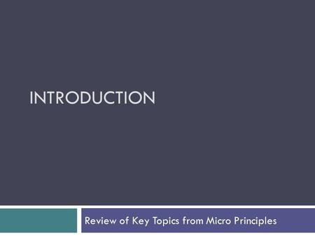 INTRODUCTION Review of Key Topics from Micro Principles.