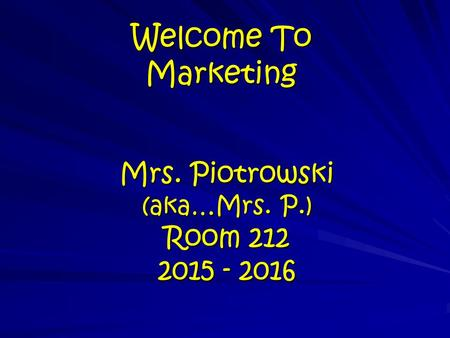 Welcome To Marketing Mrs. Piotrowski (aka…Mrs. P.) Room 212 2015 - 2016.