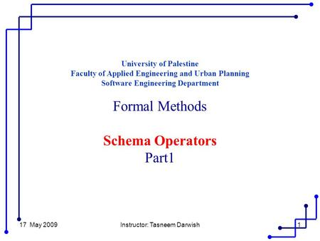 17 May 2009Instructor: Tasneem Darwish1 University of Palestine Faculty of Applied Engineering and Urban Planning Software Engineering Department Formal.