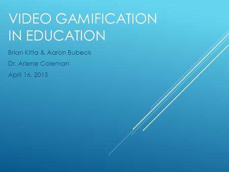 VIDEO GAMIFICATION IN EDUCATION Brian Kitta & Aaron Bubeck Dr. Arlene Coleman April 16, 2015.