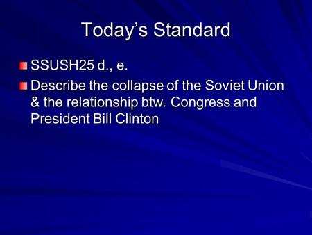 Today's Standard SSUSH25 d., e. Describe the collapse of the Soviet Union & the relationship btw. Congress and President Bill Clinton.