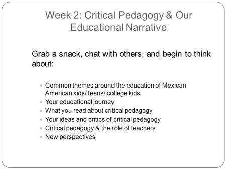 Week 2: Critical Pedagogy & Our Educational Narrative Grab a snack, chat with others, and begin to think about: Common themes around the education of Mexican.