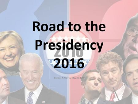 Road to the Presidency 2016 ©James P. Norris, May 26, 2015.