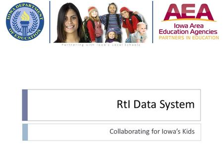 RtI Data System Collaborating for Iowa's Kids Partnering with Iowa's Local Schools.