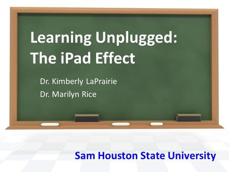 Learning Unplugged: The iPad Effect Dr. Kimberly LaPrairie Dr. Marilyn Rice Sam Houston State University.