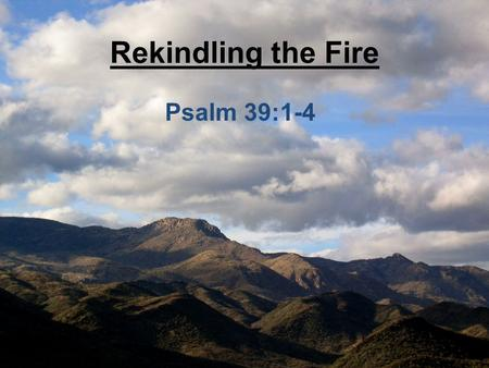 Rekindling the Fire Psalm 39:1-4