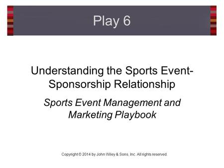 Copyright © 2014 by John Wiley & Sons, Inc. All rights reserved. Understanding the Sports Event- Sponsorship Relationship Sports Event Management and Marketing.