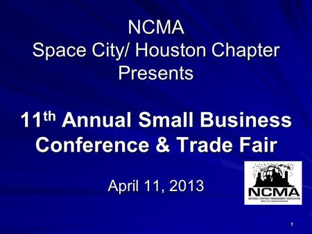 1 NCMA Space City/ Houston Chapter Presents 11 th Annual Small Business Conference & Trade Fair April 11, 2013.