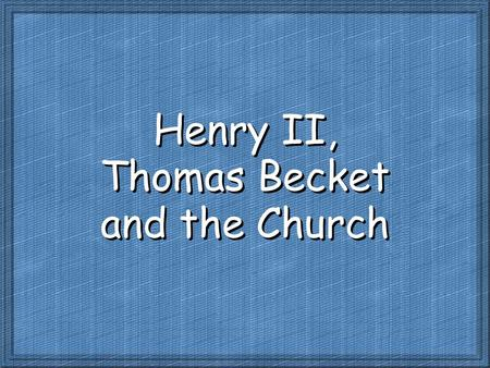 Henry II, Thomas Becket and the Church. Before we go on… The Norman Kings and who they were: 1066-1087 King William the Conqueror 1087-1100 King William.