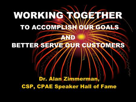 WORKING TOGETHER TO ACCOMPLISH OUR GOALS AND BETTER SERVE OUR CUSTOMERS Dr. Alan Zimmerman, CSP, CPAE Speaker Hall of Fame.