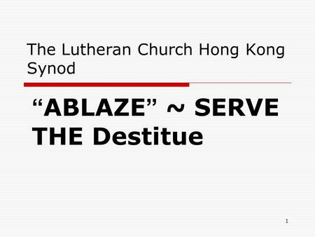 "1 The Lutheran Church Hong Kong Synod "" ABLAZE "" ~ SERVE THE Destitue."