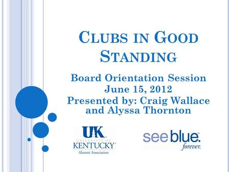 C LUBS IN G OOD S TANDING Board Orientation Session June 15, 2012 Presented by: Craig Wallace and Alyssa Thornton.