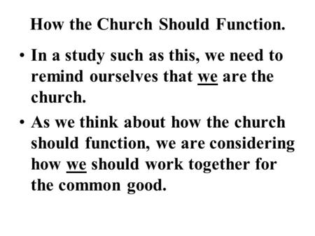 How the Church Should Function. In a study such as this, we need to remind ourselves that we are the church. As we think about how the church should function,