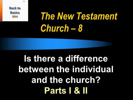 The New Testament Church – 8 Is there a difference between the individual and the church? Parts I & II.