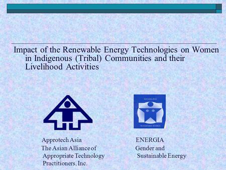Impact of the Renewable Energy Technologies on Women in Indigenous (Tribal) Communities and their Livelihood Activities Approtech Asia ENERGIA The Asian.