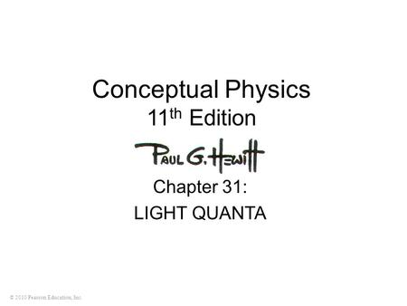 © 2010 Pearson Education, Inc. Conceptual Physics 11 th Edition Chapter 31: LIGHT QUANTA.